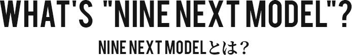 NINE NEXT MODELとは?